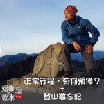 嬉山又嬉水番外篇(10)- 正常行程,有何預備? + 登山難忘記