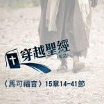穿越聖經(172) - 〈馬可福音〉15章14-41節
